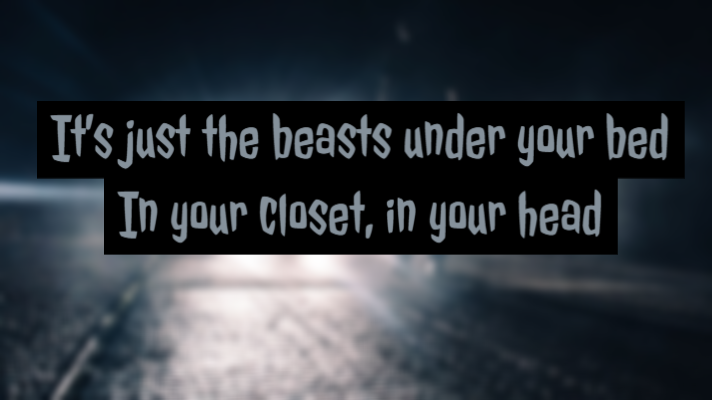 It's just the beasts under your bed In your closet, in your head